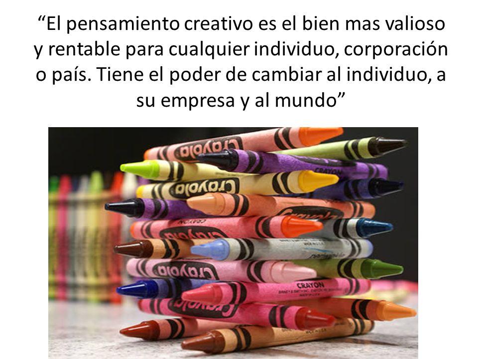 El pensamiento creativo es el bien mas valioso y rentable para cualquier individuo, corporación o país. Tiene el poder de cambiar al individuo, a su e