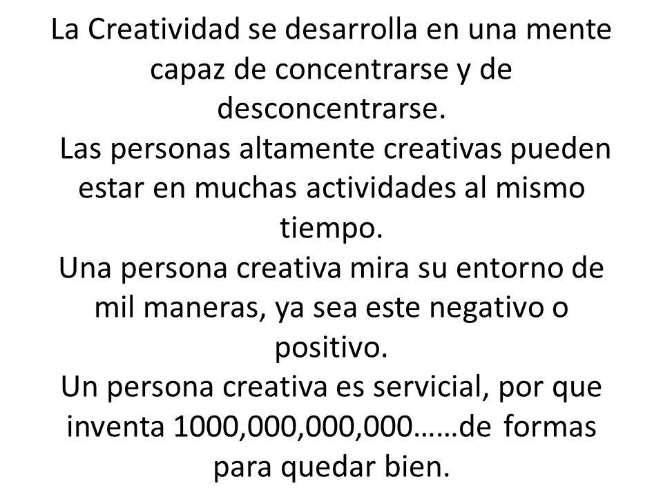La Creatividad se desarrolla en una mente capaz de concentrarse y de desconcentrarse. Las personas altamente creativas pueden estar en muchas activida