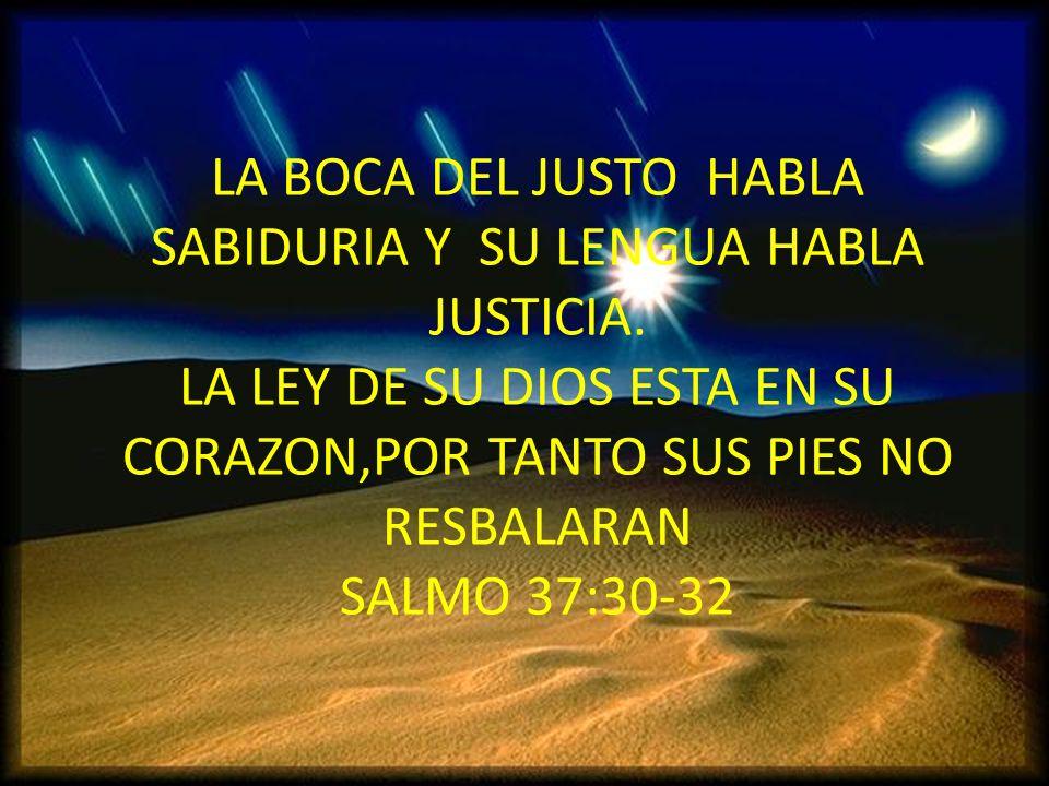 LA BOCA DEL JUSTO HABLA SABIDURIA Y SU LENGUA HABLA JUSTICIA. LA LEY DE SU DIOS ESTA EN SU CORAZON,POR TANTO SUS PIES NO RESBALARAN SALMO 37:30-32
