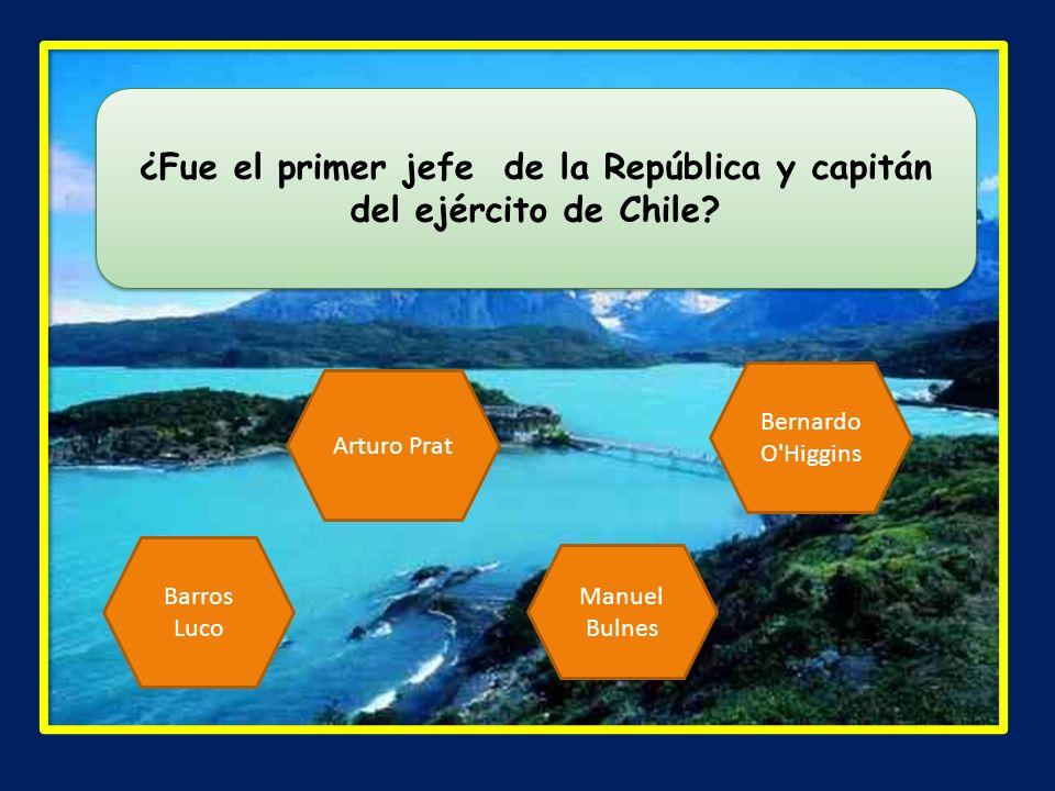 ¿Fue el primer jefe de la República y capitán del ejército de Chile? Arturo Prat Barros Luco Manuel Bulnes Bernardo O'Higgins