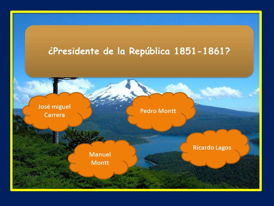 ¿Presidente de la República 1851-1861? José miguel Carrera Ricardo Lagos Manuel Montt Pedro Montt
