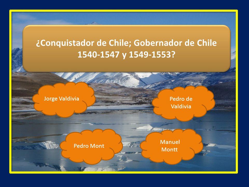 ¿Conquistador de Chile; Gobernador de Chile 1540-1547 y 1549-1553? Jorge Valdivia Pedro Mont Manuel Montt Pedro de Valdivia