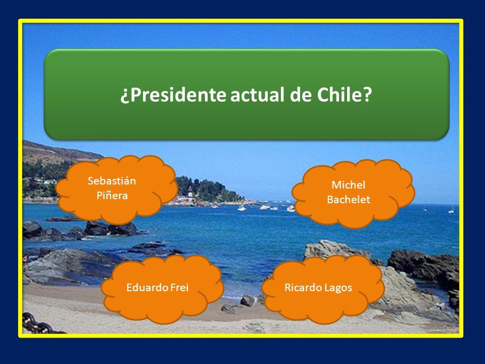 ¿Presidente actual de Chile? Sebastián Piñera Ricardo LagosEduardo Frei Michel Bachelet