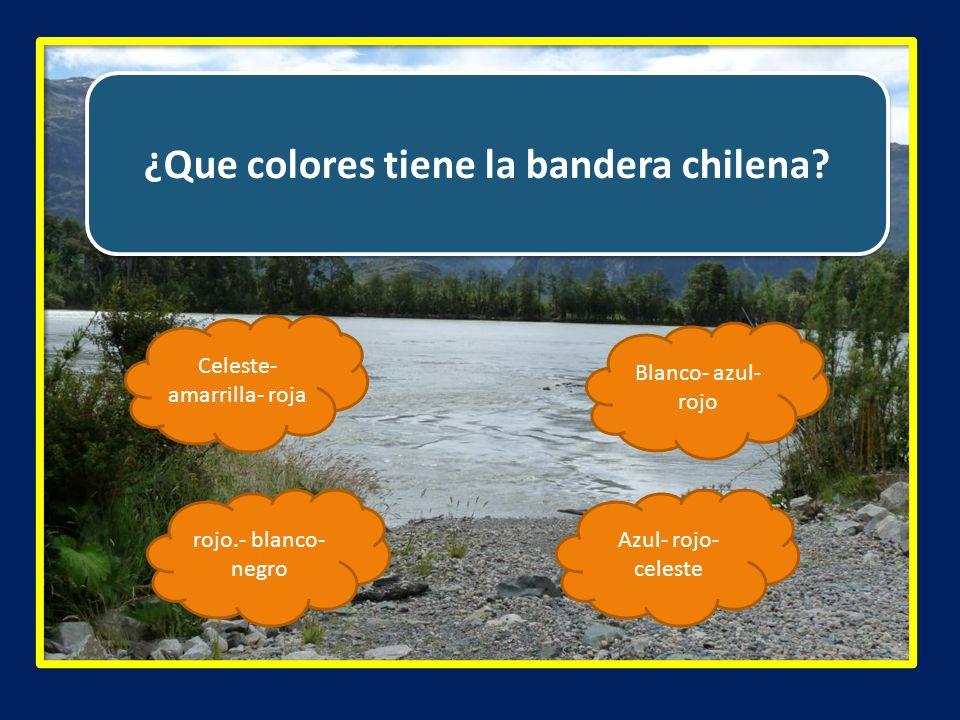 ¿Que colores tiene la bandera chilena? Celeste- amarrilla- roja Azul- rojo- celeste rojo.- blanco- negro Blanco- azul- rojo