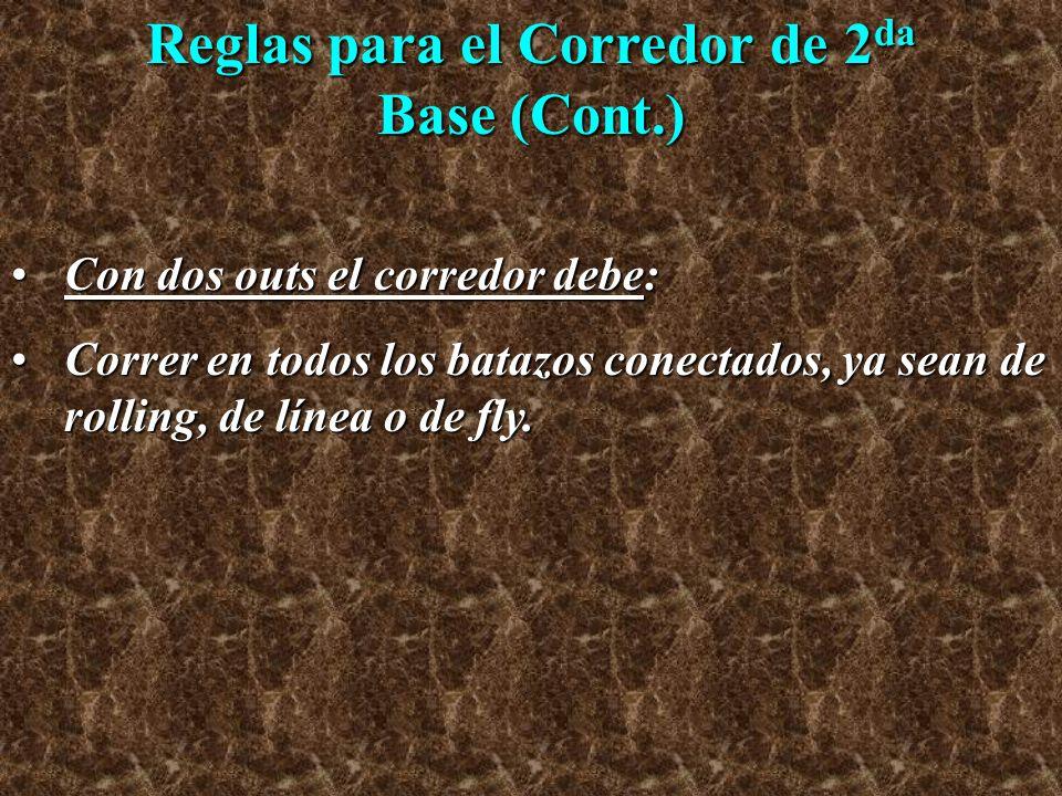 Reglas para el Corredor de 2 da Base (Cont.) Con dos outs el corredor debe:Con dos outs el corredor debe: Correr en todos los batazos conectados, ya s