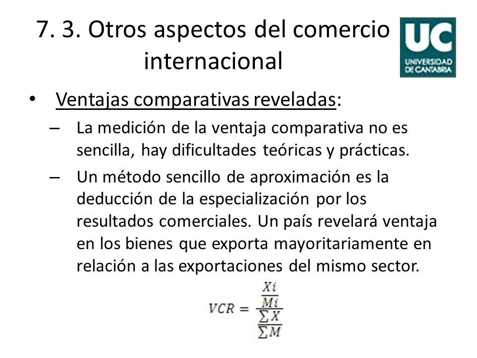 7. 3. Otros aspectos del comercio internacional Ventajas comparativas reveladas: – La medición de la ventaja comparativa no es sencilla, hay dificulta