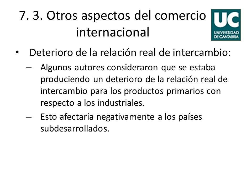 7. 3. Otros aspectos del comercio internacional Deterioro de la relación real de intercambio: – Algunos autores consideraron que se estaba produciendo