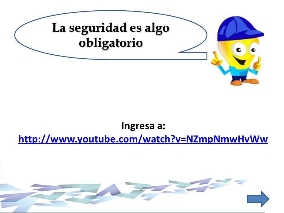 Ingresa a: http://www.youtube.com/watch?v=NZmpNmwHvWw http://www.youtube.com/watch?v=NZmpNmwHvWw La seguridad es algo obligatorio