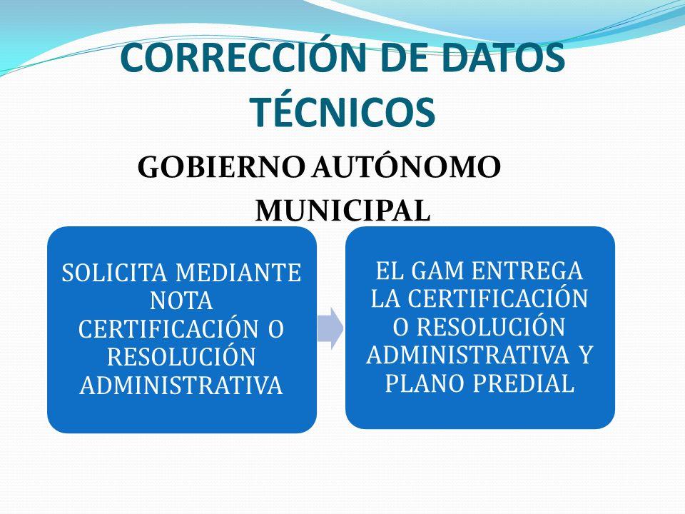 CORRECCIÓN DE DATOS TÉCNICOS GOBIERNO AUTÓNOMO MUNICIPAL SOLICITA MEDIANTE NOTA CERTIFICACIÓN O RESOLUCIÓN ADMINISTRATIVA EL GAM ENTREGA LA CERTIFICAC