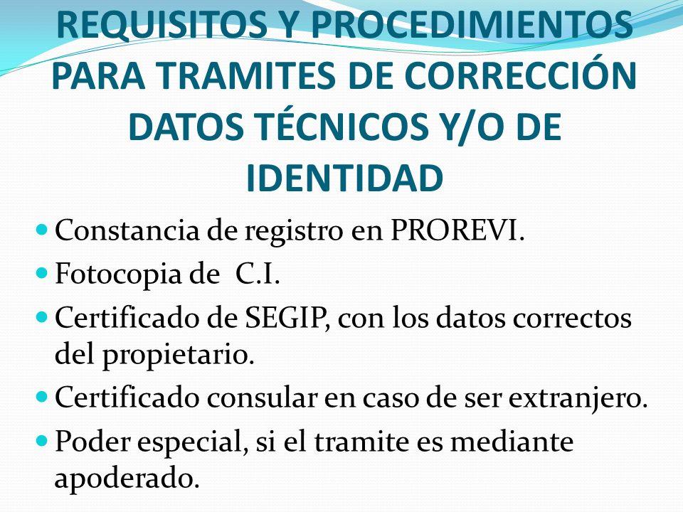 REQUISITOS Y PROCEDIMIENTOS PARA TRAMITES DE CORRECCIÓN DATOS TÉCNICOS Y/O DE IDENTIDAD Constancia de registro en PROREVI. Fotocopia de C.I. Certifica