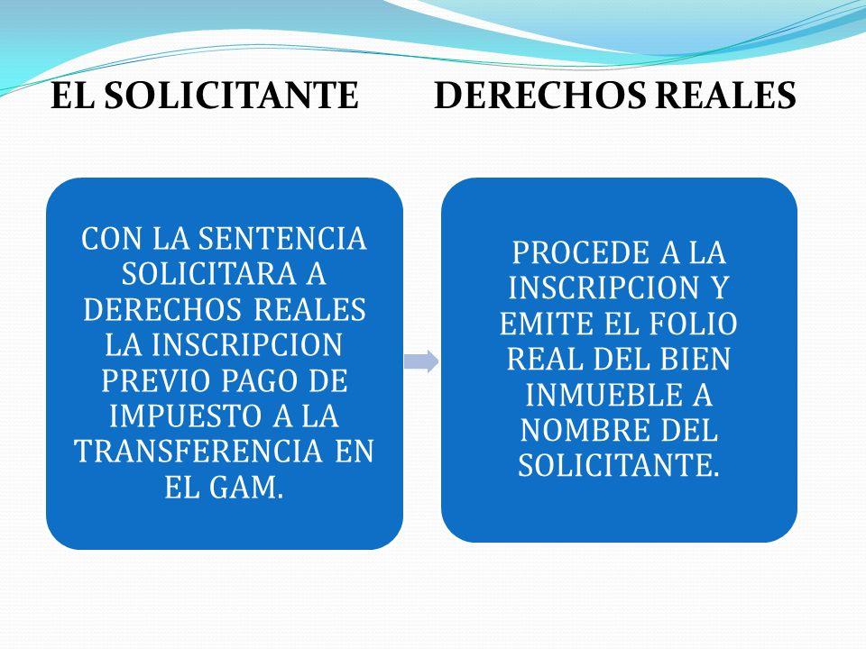 EL SOLICITANTE DERECHOS REALES CON LA SENTENCIA SOLICITARA A DERECHOS REALES LA INSCRIPCION PREVIO PAGO DE IMPUESTO A LA TRANSFERENCIA EN EL GAM. PROC