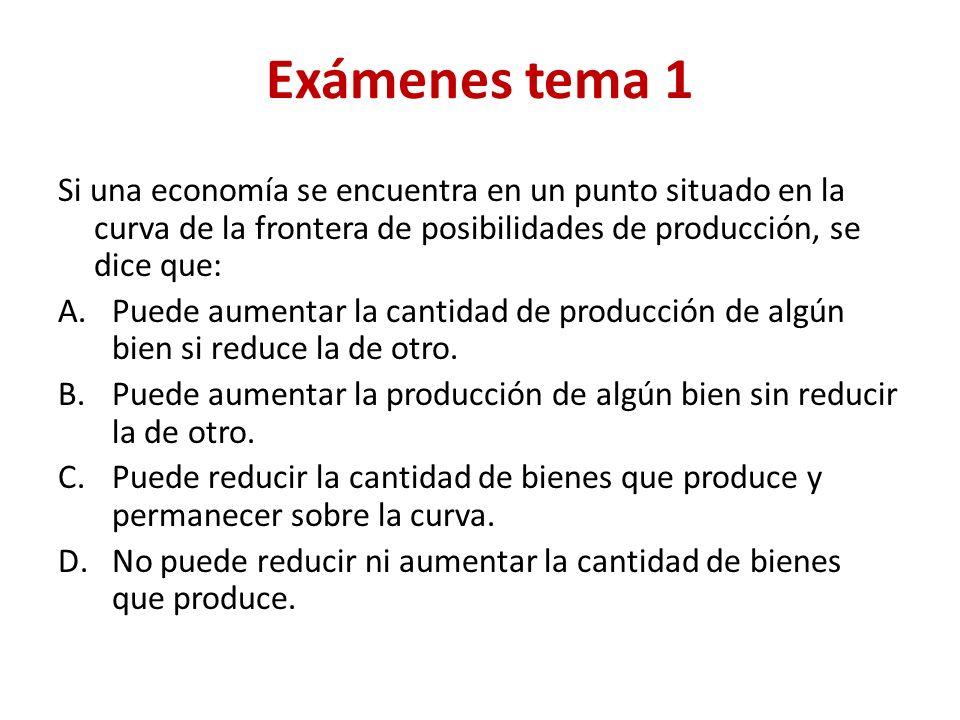 Exámenes tema 1 Si una economía se encuentra en un punto situado en la curva de la frontera de posibilidades de producción, se dice que: A.Puede aumentar la cantidad de producción de algún bien si reduce la de otro.