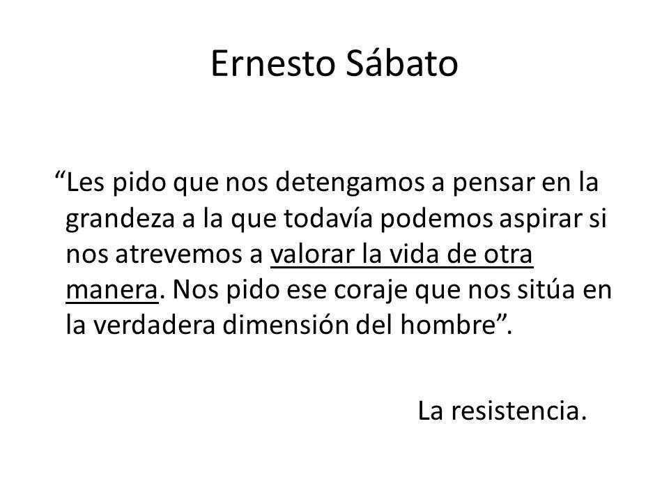 Ernesto Sábato Les pido que nos detengamos a pensar en la grandeza a la que todavía podemos aspirar si nos atrevemos a valorar la vida de otra manera.