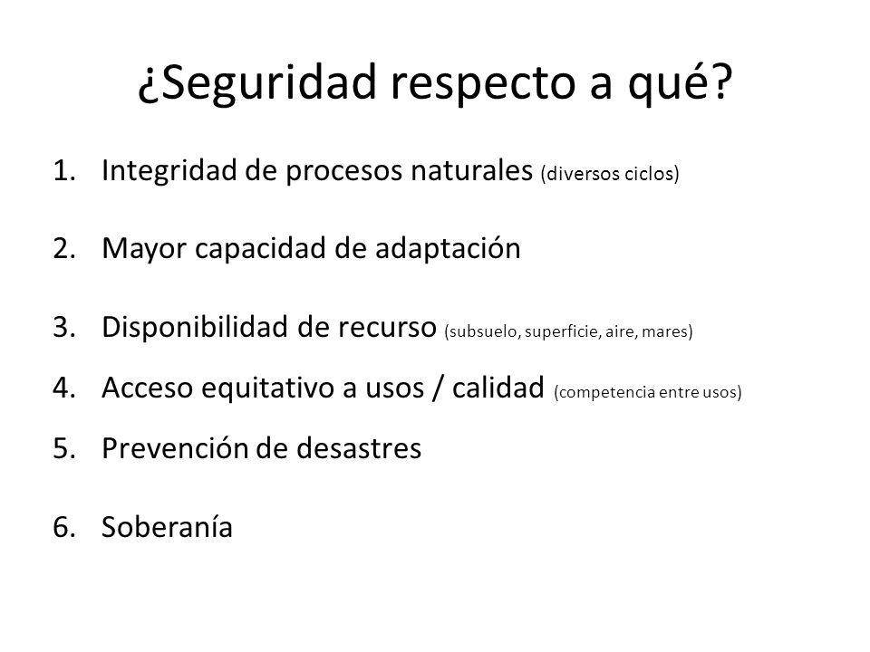 ¿Seguridad respecto a qué? 1.Integridad de procesos naturales (diversos ciclos) 2.Mayor capacidad de adaptación 3.Disponibilidad de recurso (subsuelo,