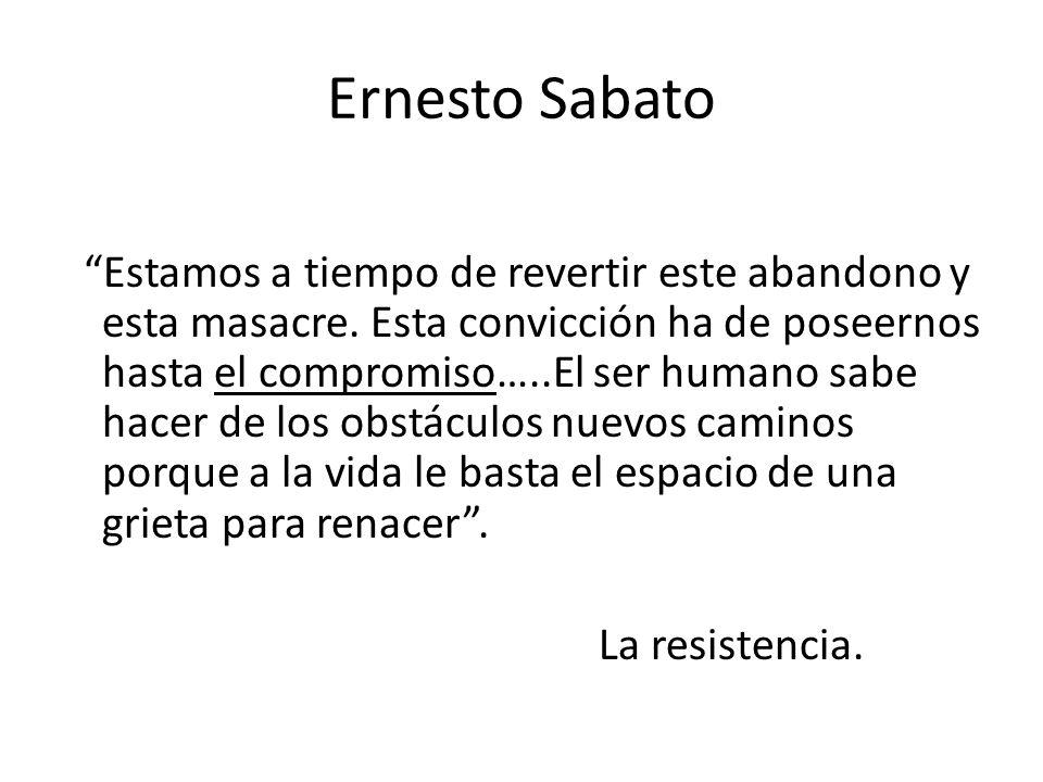 Ernesto Sabato Estamos a tiempo de revertir este abandono y esta masacre. Esta convicción ha de poseernos hasta el compromiso…..El ser humano sabe hac