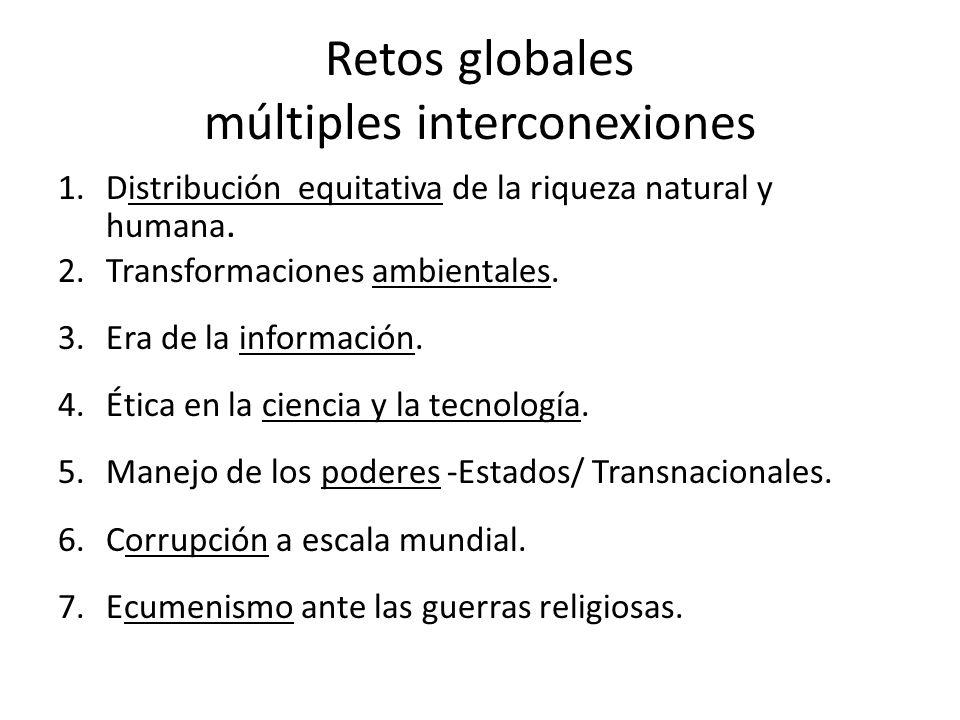 Retos globales múltiples interconexiones 1.Distribución equitativa de la riqueza natural y humana. 2.Transformaciones ambientales. 3.Era de la informa