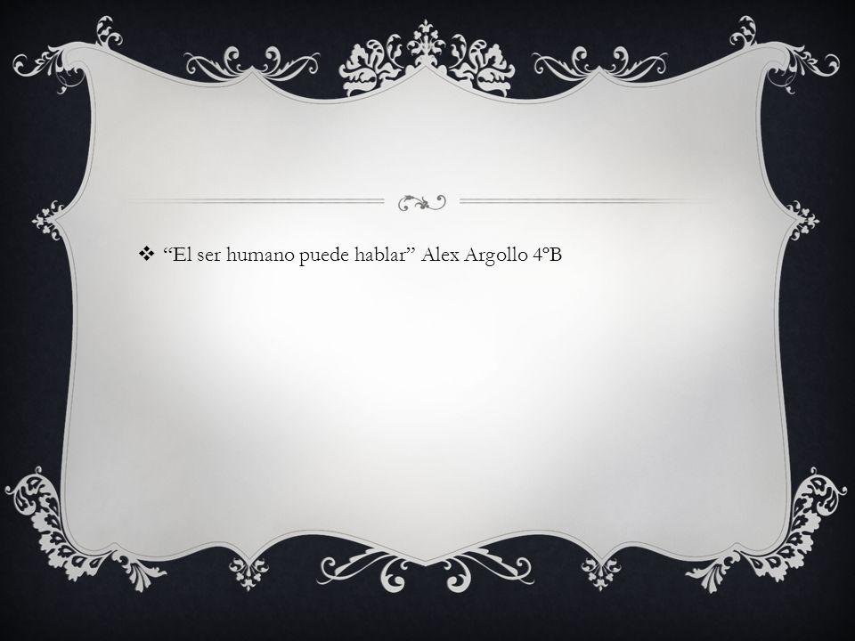 El ser humano puede hablar Alex Argollo 4ºB