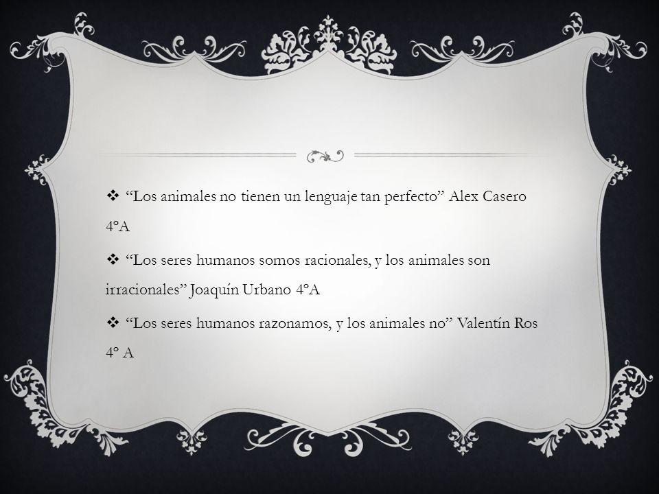 Los animales no tienen un lenguaje tan perfecto Alex Casero 4ºA Los seres humanos somos racionales, y los animales son irracionales Joaquín Urbano 4ºA
