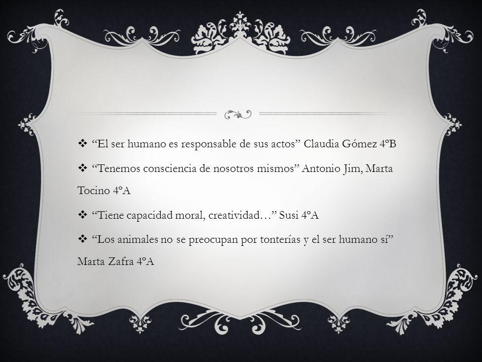 El ser humano es responsable de sus actos Claudia Gómez 4ºB Tenemos consciencia de nosotros mismos Antonio Jim, Marta Tocino 4ºA Tiene capacidad moral