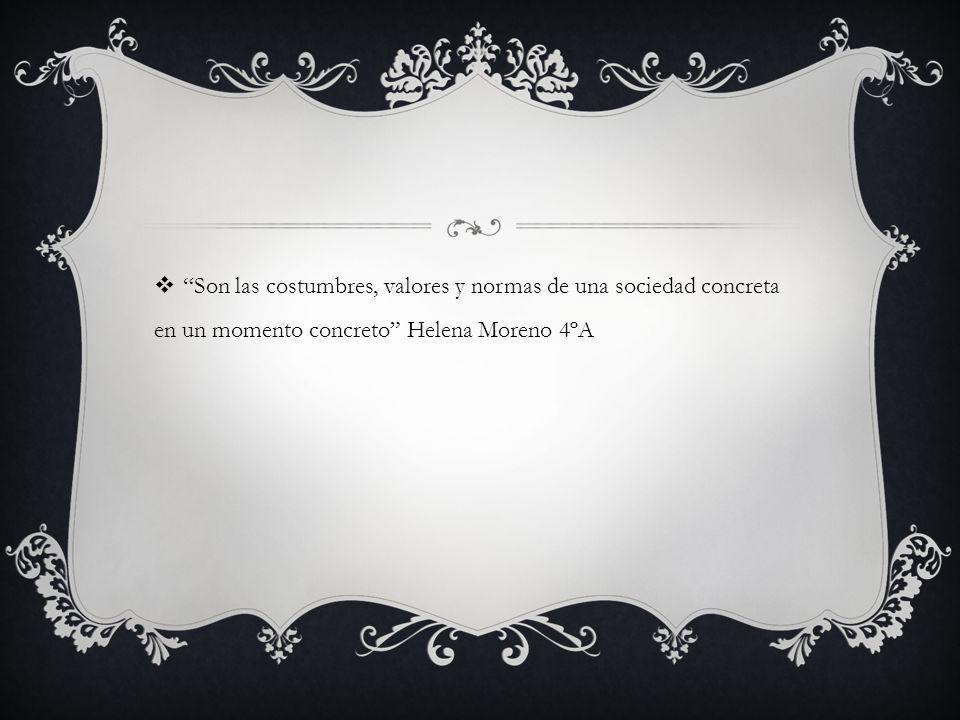 Son las costumbres, valores y normas de una sociedad concreta en un momento concreto Helena Moreno 4ºA