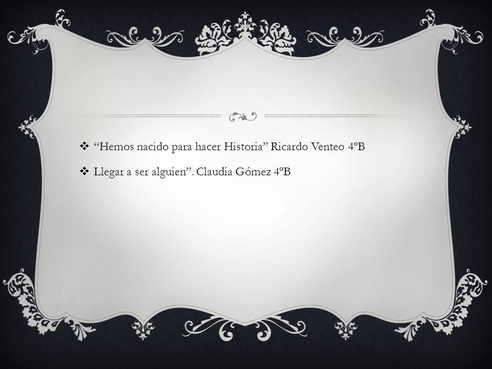 Hemos nacido para hacer Historia Ricardo Venteo 4ºB Llegar a ser alguien. Claudia Gómez 4ºB
