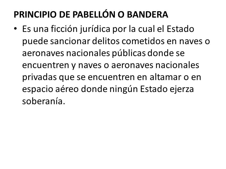 PRINCIPIO DE PABELLÓN O BANDERA Es una ficción jurídica por la cual el Estado puede sancionar delitos cometidos en naves o aeronaves nacionales públic