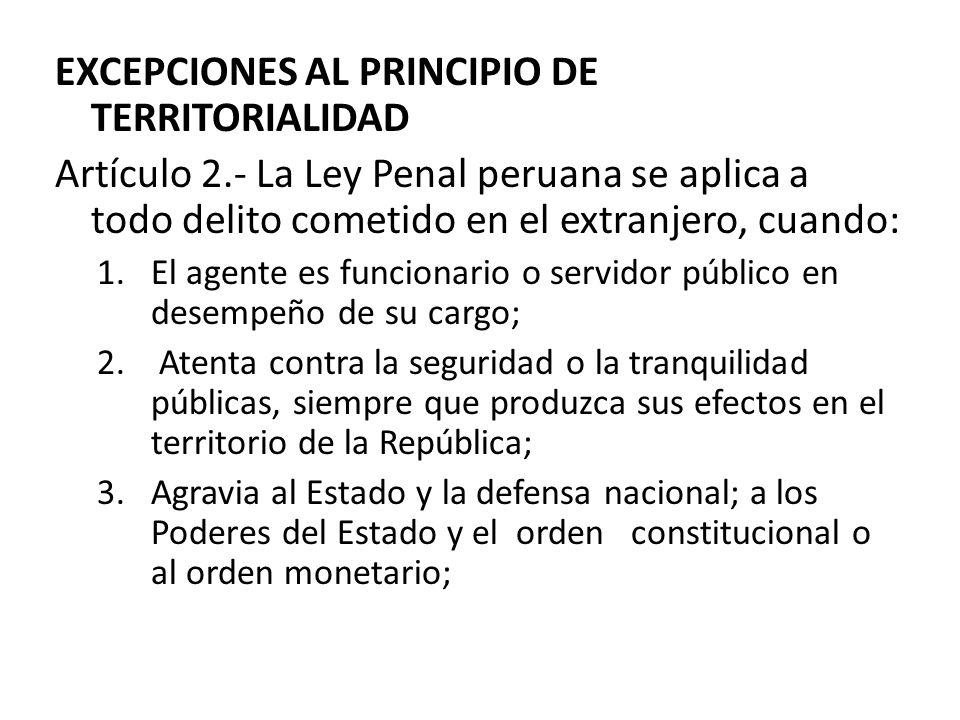 EXCEPCIONES AL PRINCIPIO DE TERRITORIALIDAD Artículo 2.- La Ley Penal peruana se aplica a todo delito cometido en el extranjero, cuando: 1.El agente e