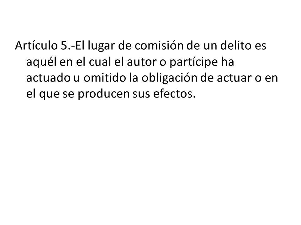 Artículo 5.-El lugar de comisión de un delito es aquél en el cual el autor o partícipe ha actuado u omitido la obligación de actuar o en el que se pro