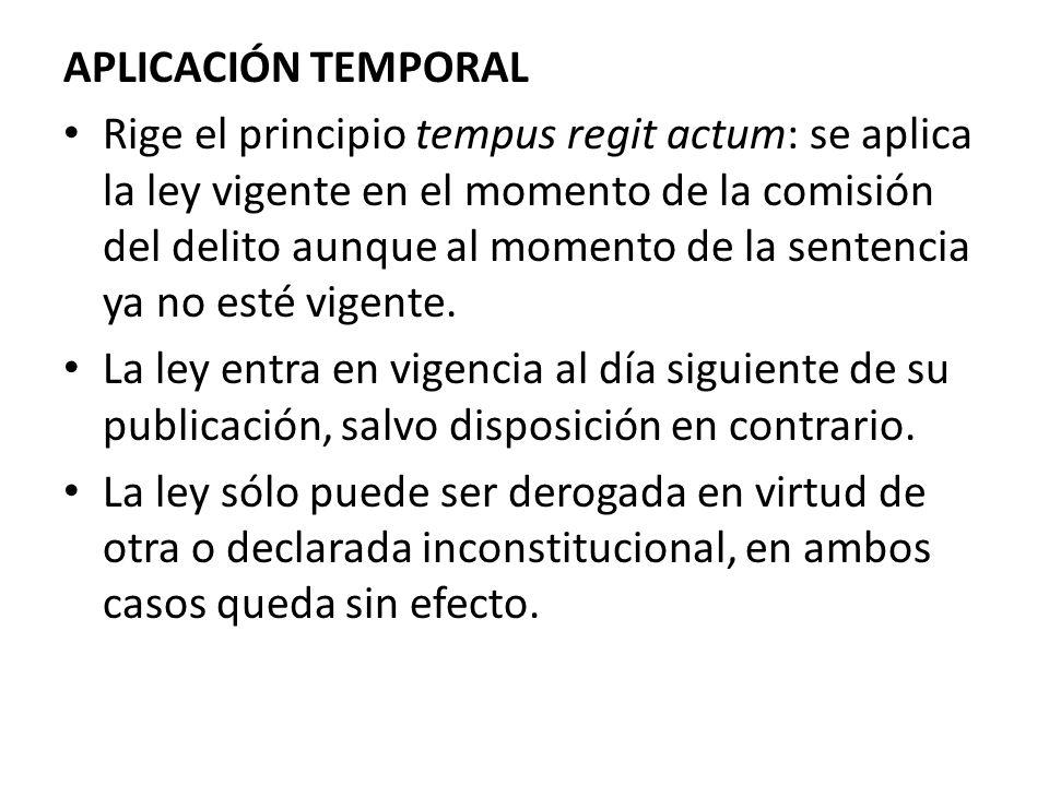 APLICACIÓN TEMPORAL Rige el principio tempus regit actum: se aplica la ley vigente en el momento de la comisión del delito aunque al momento de la sen