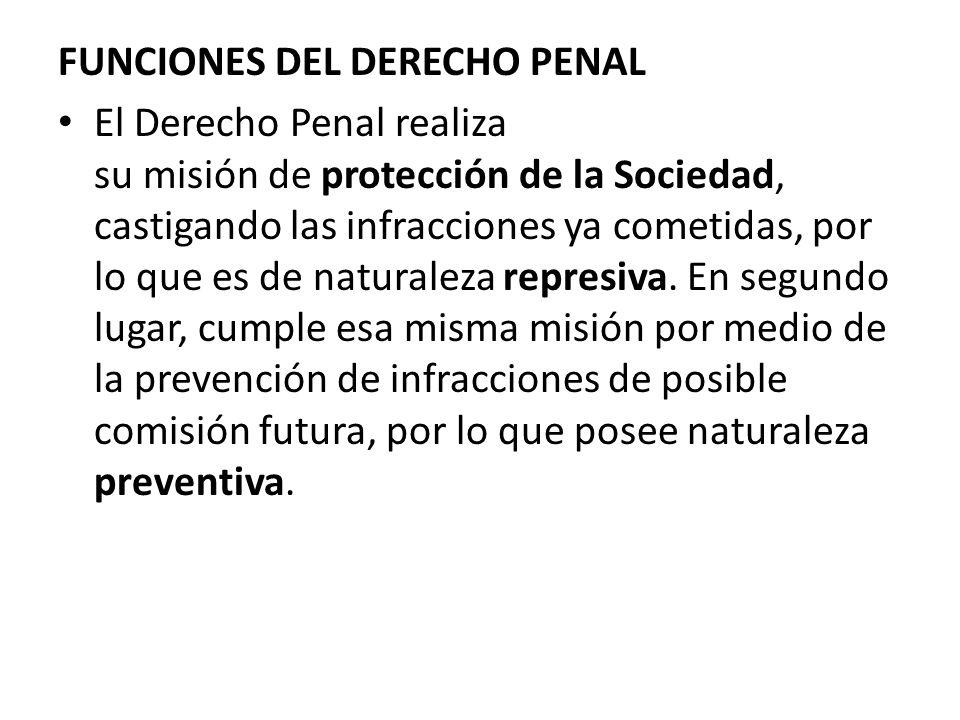 FUNCIONES DEL DERECHO PENAL El Derecho Penal realiza su misión de protección de la Sociedad, castigando las infracciones ya cometidas, por lo que es d