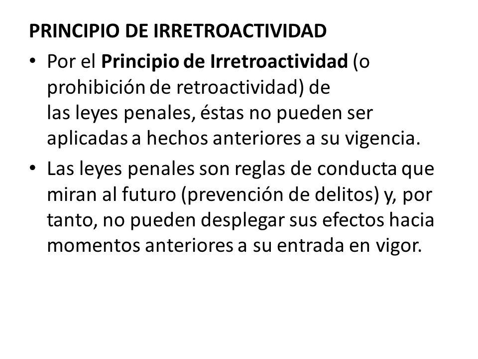 PRINCIPIO DE IRRETROACTIVIDAD Por el Principio de Irretroactividad (o prohibición de retroactividad) de las leyes penales, éstas no pueden ser aplicad