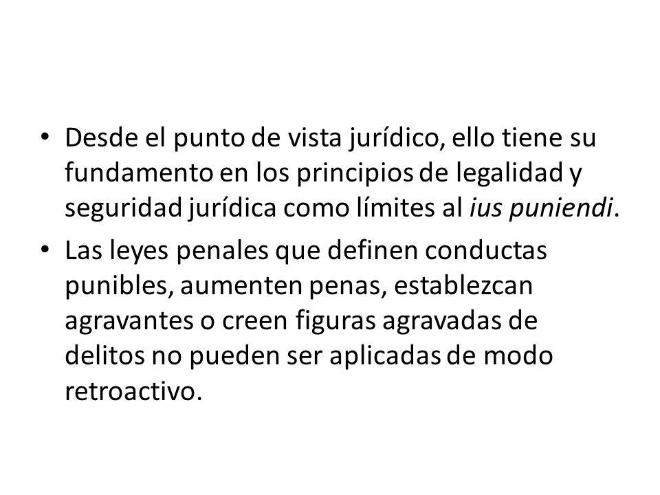 Desde el punto de vista jurídico, ello tiene su fundamento en los principios de legalidad y seguridad jurídica como límites al ius puniendi. Las leyes