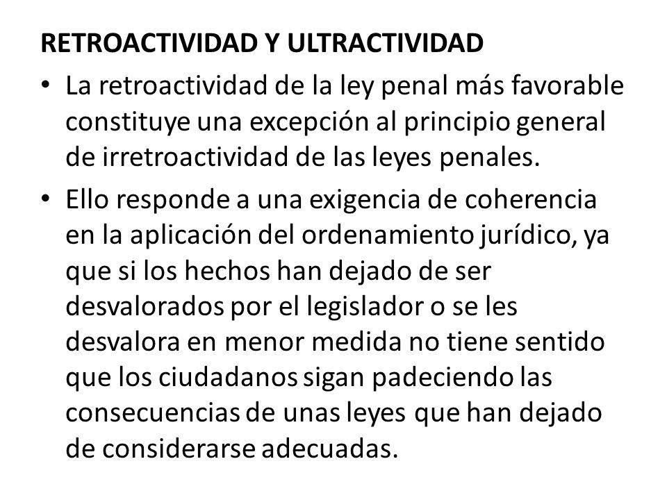 RETROACTIVIDAD Y ULTRACTIVIDAD La retroactividad de la ley penal más favorable constituye una excepción al principio general de irretroactividad de la