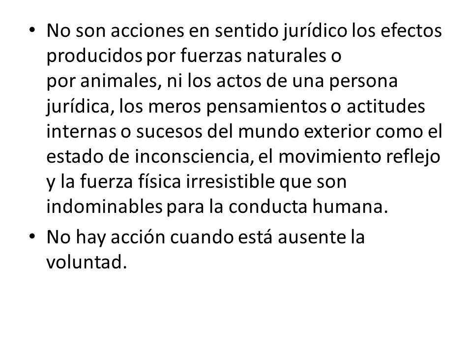 No son acciones en sentido jurídico los efectos producidos por fuerzas naturales o por animales, ni los actos de una persona jurídica, los meros pensa
