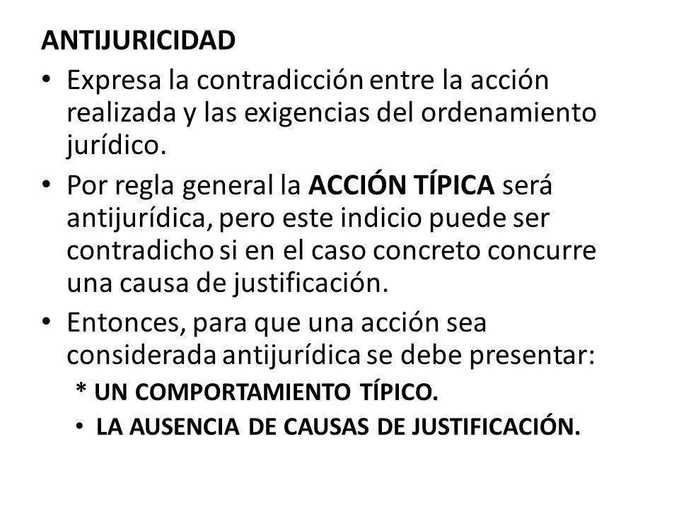 ANTIJURICIDAD Expresa la contradicción entre la acción realizada y las exigencias del ordenamiento jurídico. Por regla general la ACCIÓN TÍPICA será a