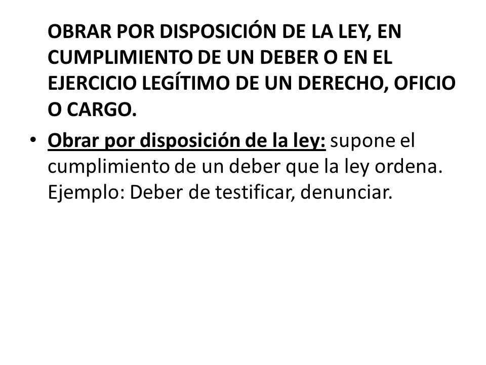 OBRAR POR DISPOSICIÓN DE LA LEY, EN CUMPLIMIENTO DE UN DEBER O EN EL EJERCICIO LEGÍTIMO DE UN DERECHO, OFICIO O CARGO. Obrar por disposición de la ley