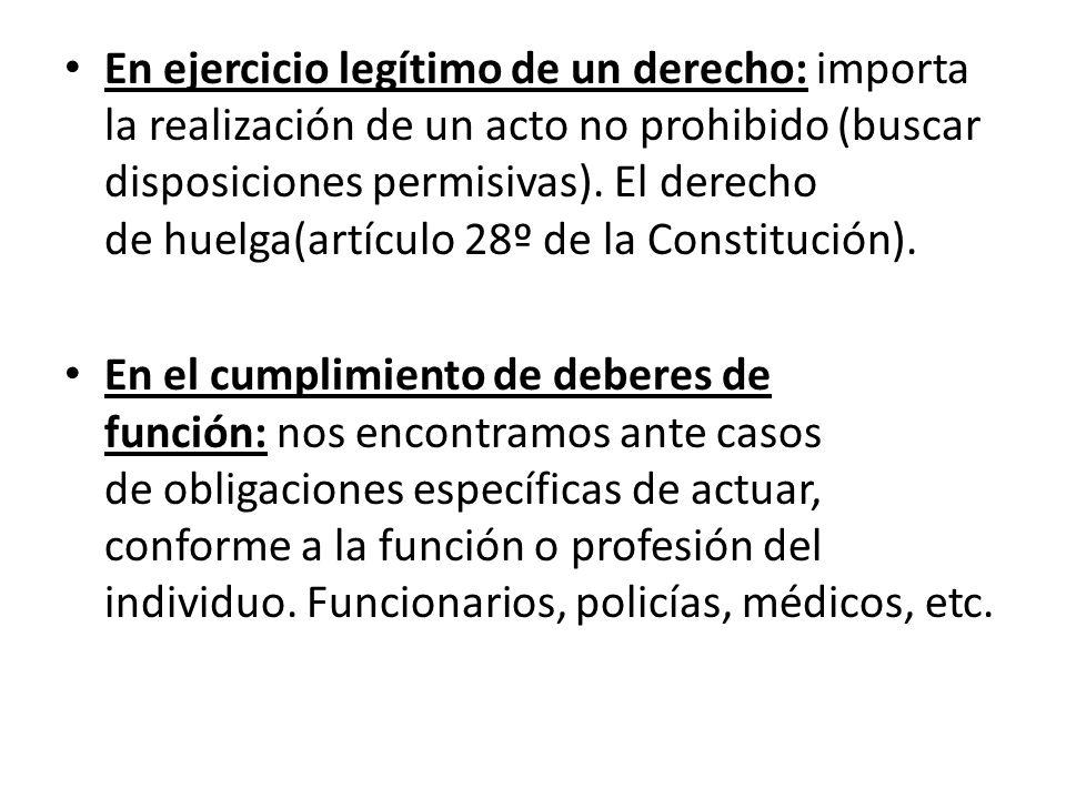 En ejercicio legítimo de un derecho: importa la realización de un acto no prohibido (buscar disposiciones permisivas). El derecho de huelga(artículo 2