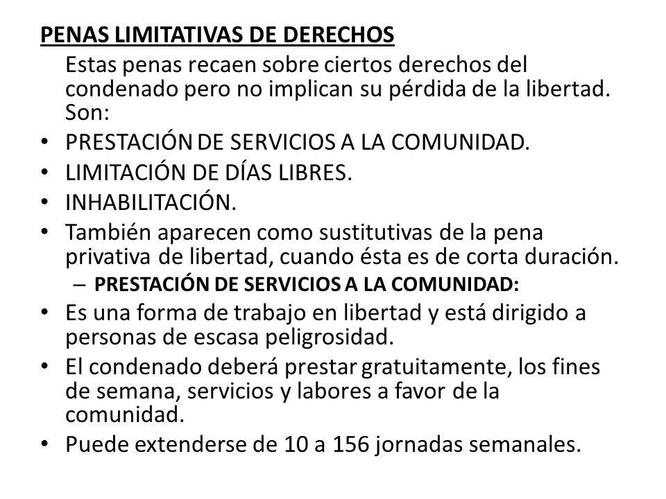 PENAS LIMITATIVAS DE DERECHOS Estas penas recaen sobre ciertos derechos del condenado pero no implican su pérdida de la libertad. Son: PRESTACIÓN DE S
