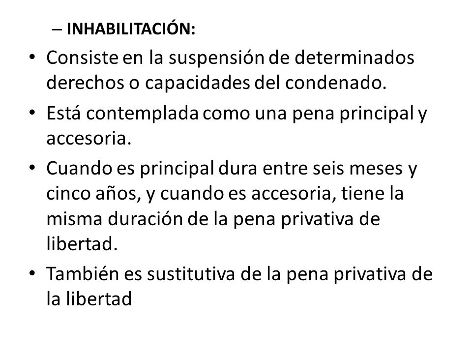– INHABILITACIÓN: Consiste en la suspensión de determinados derechos o capacidades del condenado. Está contemplada como una pena principal y accesoria