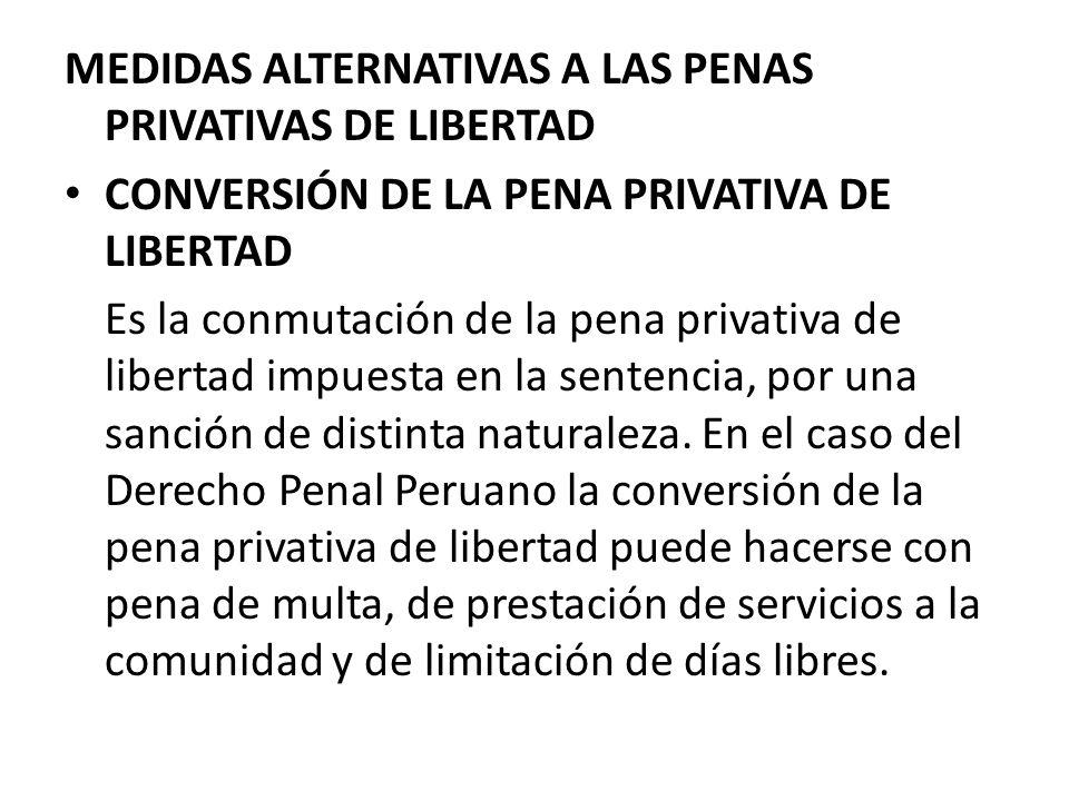 MEDIDAS ALTERNATIVAS A LAS PENAS PRIVATIVAS DE LIBERTAD CONVERSIÓN DE LA PENA PRIVATIVA DE LIBERTAD Es la conmutación de la pena privativa de libertad