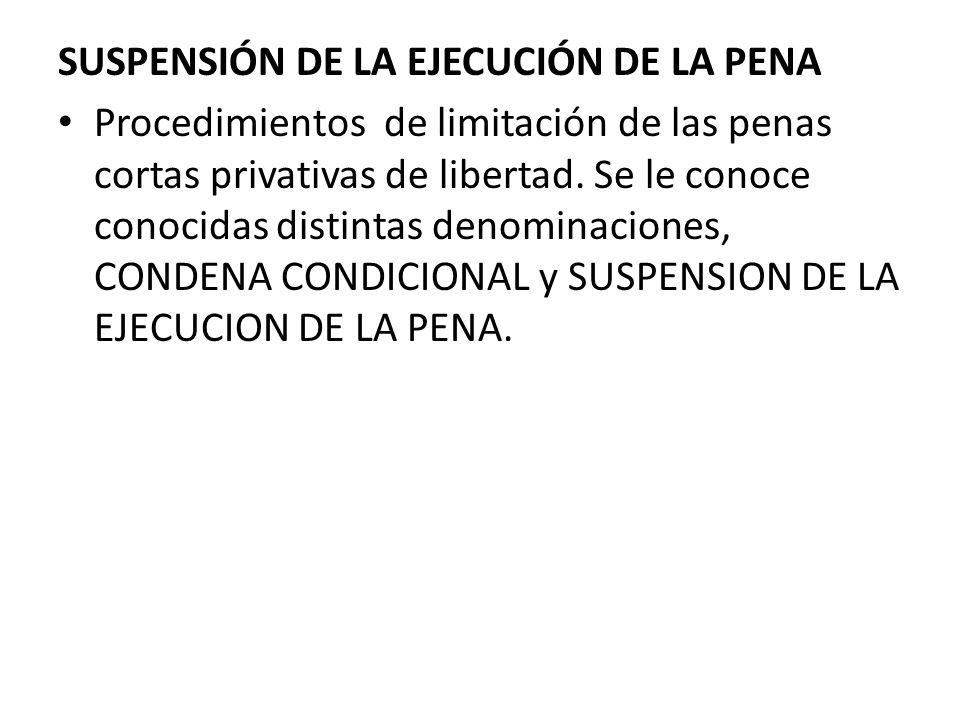SUSPENSIÓN DE LA EJECUCIÓN DE LA PENA Procedimientos de limitación de las penas cortas privativas de libertad. Se le conoce conocidas distintas denomi