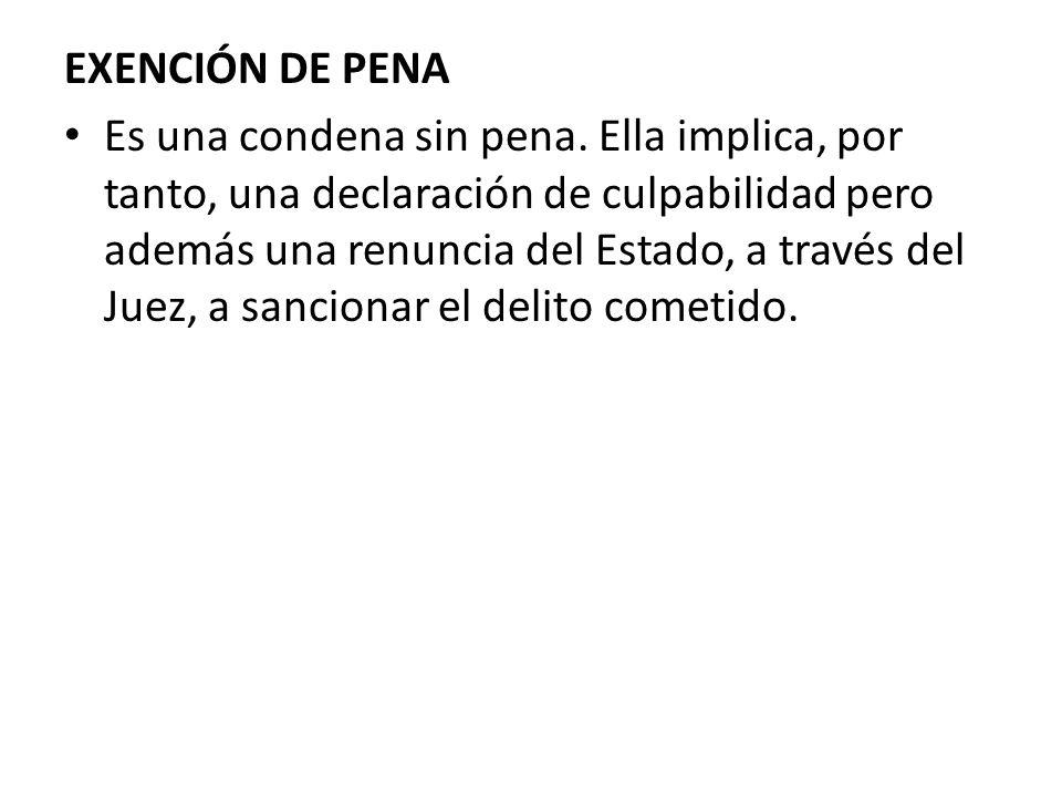 EXENCIÓN DE PENA Es una condena sin pena. Ella implica, por tanto, una declaración de culpabilidad pero además una renuncia del Estado, a través del J