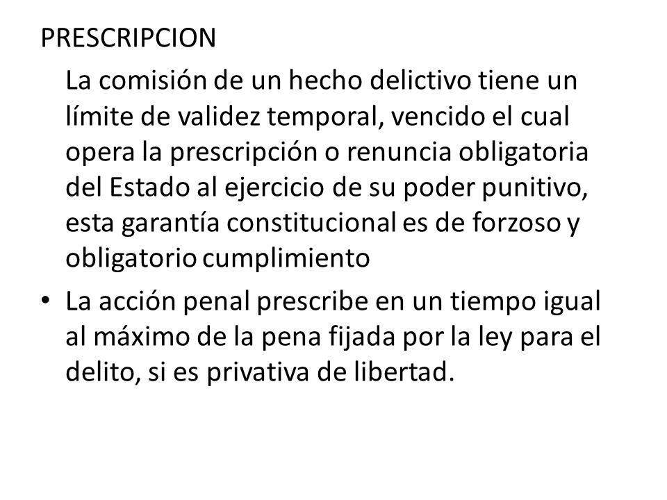 PRESCRIPCION La comisión de un hecho delictivo tiene un límite de validez temporal, vencido el cual opera la prescripción o renuncia obligatoria del E