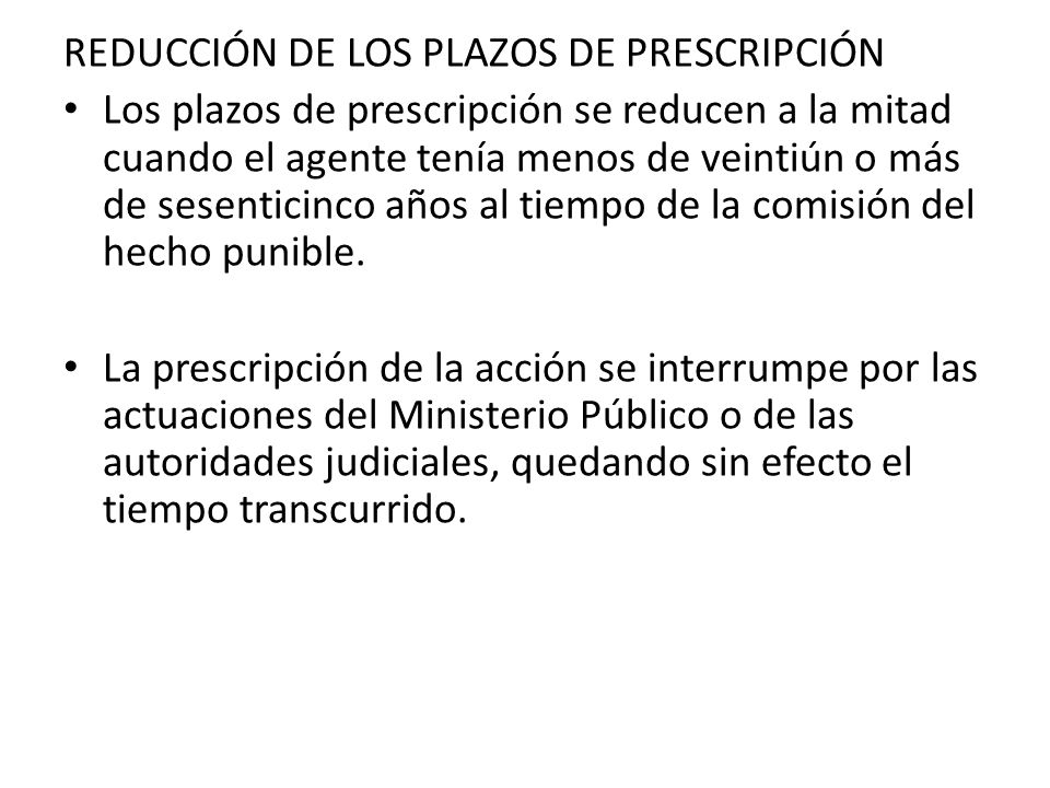 REDUCCIÓN DE LOS PLAZOS DE PRESCRIPCIÓN Los plazos de prescripción se reducen a la mitad cuando el agente tenía menos de veintiún o más de sesenticinc