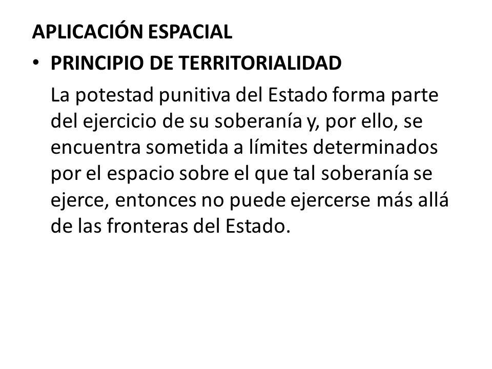 APLICACIÓN ESPACIAL PRINCIPIO DE TERRITORIALIDAD La potestad punitiva del Estado forma parte del ejercicio de su soberanía y, por ello, se encuentra s