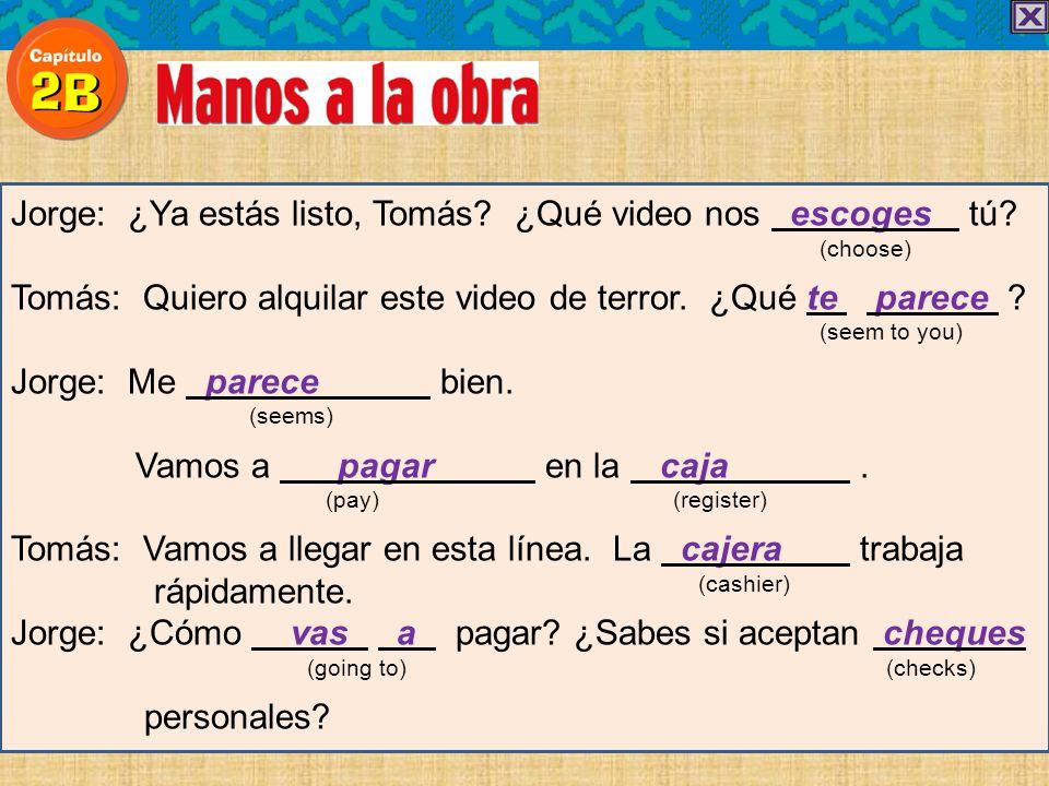 Jorge: ¿Ya estás listo, Tomás? ¿Qué video nos escoges tú? (choose) Tomás: Quiero alquilar este video de terror. ¿Qué te parece ? (seem to you) Jorge:
