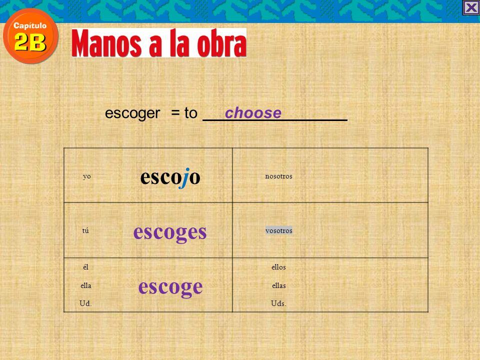 escoger = to choose escojo yonosotros escoges túvosotros él escoge ellos ellaellas Ud.Uds.