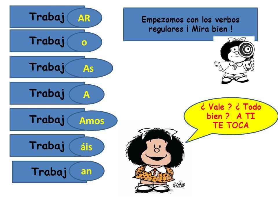 Empezamos con los verbos regulares ¡ Mira bien .Trabaj AR As o A Amos áis Trabaj an ¿ Vale .