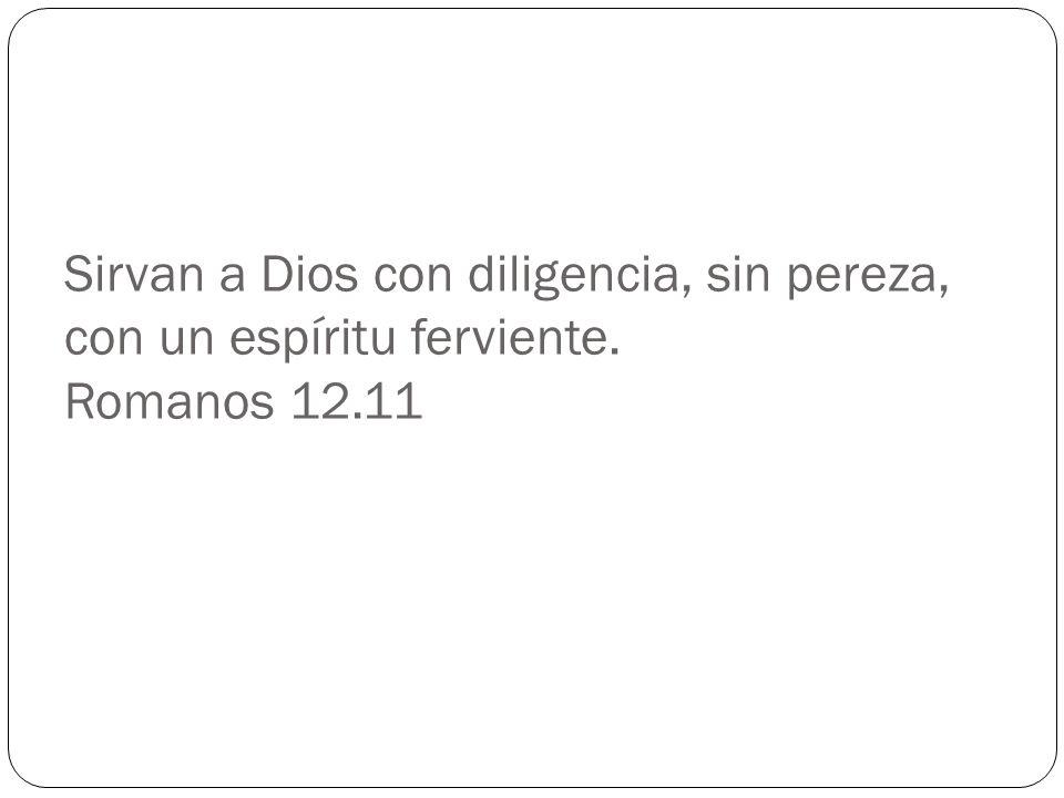 Sirvan a Dios con diligencia, sin pereza, con un espíritu ferviente. Romanos 12.11