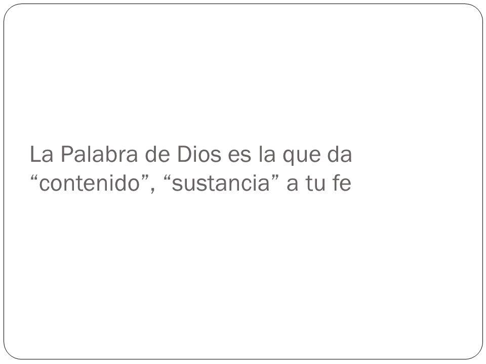La Palabra de Dios es la que da contenido, sustancia a tu fe